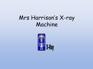 Mrs Harrison's X-ray Machine