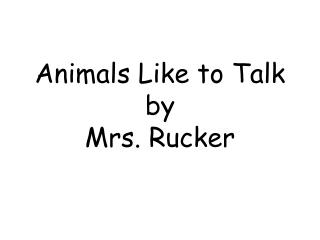 Animals Like to Talk by Mrs. Rucker