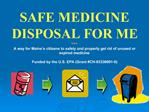 SAFE MEDICINE DISPOSAL FOR ME  A way for Maine s citizens to safely and properly get rid of unused or expired medicine