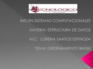 ING.EN  SISTEMAS  COMPUTACIONALES MATERIA : ESTRUCTURA DE DATOS M.C.  LORENA SANTOS ESPINOZA