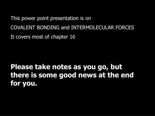 This power point presentation is on  COVALENT BONDING and INTERMOLECULAR FORCES It covers most of chapter 16       Pleas