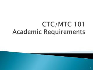 CTC/MTC 101  Academic Requirements