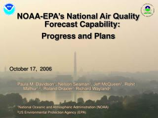 NOAA-EPA's National Air Quality Forecast Capability: Progress and Plans October 17,  2006