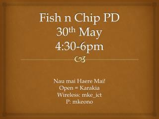 Fish n Chip PD 30 th  May 4:30-6pm