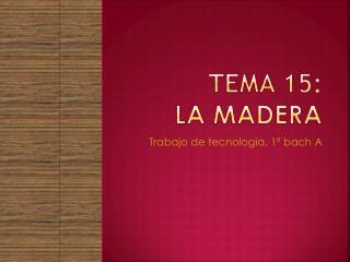 TEMA 15: LA MADERA