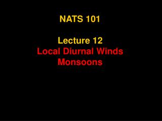 NATS 101 Lecture 12 Local Diurnal Winds Monsoons