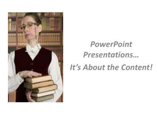 PowerPoint Presentations… It's About the Content!