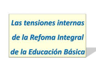Las tensiones  internas de la Refoma Integral de  la Educación  Básica