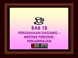 BAB 18 PERUSAHAAN DAGANG – METODE PERIODIK: PENJURNALAN