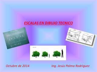 ESCALAS EN DIBUJO TECNICO Octubre de 2014                            Ing. Jesús Palma Rodríguez