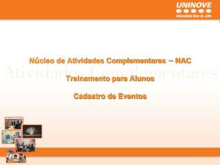 N ú cleo de Atividades Complementares  –  NAC Treinamento para Alunos Cadastro de Eventos