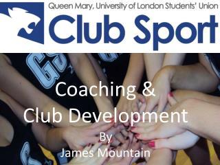 Coaching &  Club Development By James Mountain
