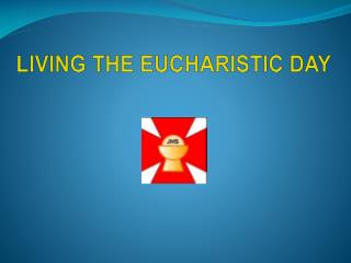 LIVING THE EUCHARISTIC DAY