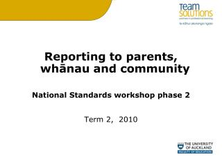 Reporting to parents, wh?nau and community National Standards workshop phase 2 Term 2,  2010