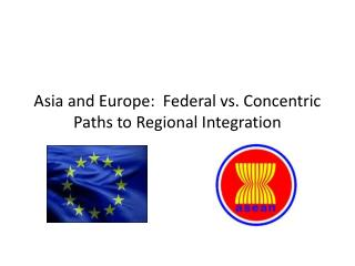 Asia and Europe:  Federal vs. Concentric Paths to Regional Integration