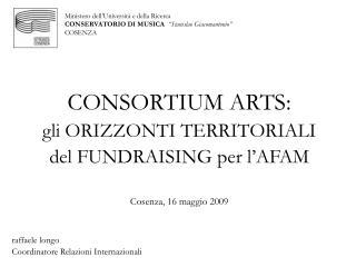 CONSORTIUM ARTS: gli ORIZZONTI TERRITORIALI del FUNDRAISING per l'AFAM Cosenza, 16 maggio 2009