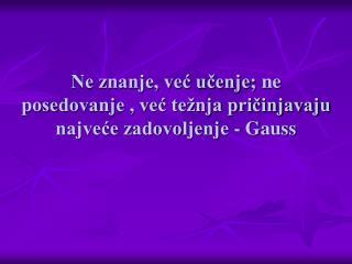 Ne znanje, već učenje ;  ne posedovanje , već težnja pričinjavaju najveće zadovoljenje  -  Gauss