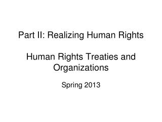 Part II: Realizing Human Rights Human Rights Treaties and Organizations