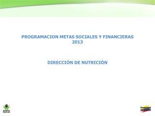 PROGRAMACION METAS SOCIALES Y FINANCIERAS  2013 DIRECCIÓN DE NUTRICIÓN