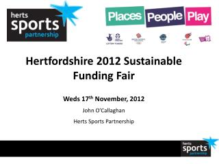Hertfordshire 2012 Sustainable Funding Fair Weds 17 th  November, 2012 John O'Callaghan