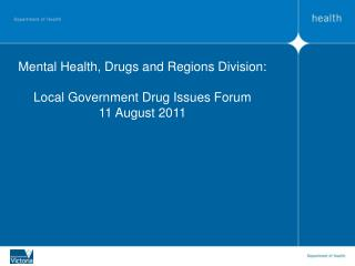 Mental Health, Drugs and Regions Division:  Local Government Drug Issues Forum 11 August 2011