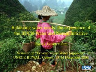 Balancing water needs: the experience of the  IUCN Water and Nature Initiative  Dani le Perrot-Ma tre  Seminar on  Ecosy