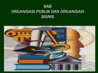 BAB ORGANISASI  PUBLIK  DAN  ORGANISASI BISNIS