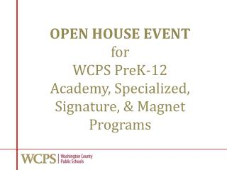 OPEN HOUSE EVENT f or WCPS PreK-12 Academy, Specialized, Signature, & Magnet Programs