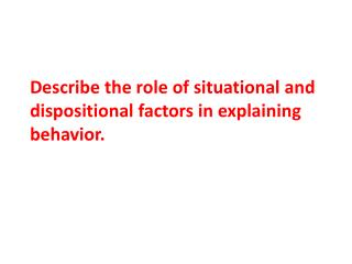 Describe the role of situational and dispositional factors in explaining behavior.