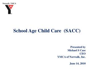 School Age Child Care  (SACC) Presented by Michael S Case  CEO   YMCA of Norwalk, Inc.