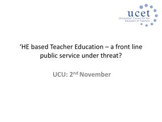 'HE based Teacher Education – a front line public service under threat?
