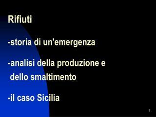 Rifiuti   -storia di unemergenza   -analisi della produzione e    dello smaltimento   -il caso Sicilia