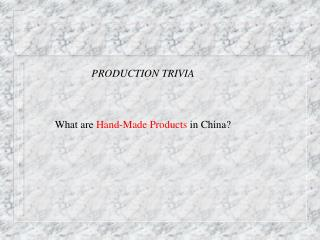 PRODUCTION TRIVIA What are  Hand-Made Products  in China?