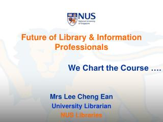 Future of Library & Information Professionals We  Chart the Course …. Mrs Lee Cheng Ean
