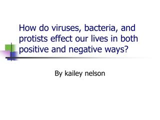 How do viruses, bacteria, and protists effect our lives in both positive and negative ways?