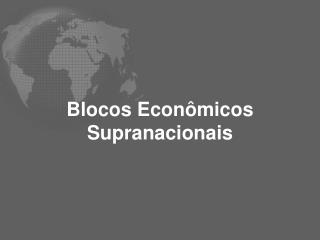 Blocos Econômicos Supranacionais