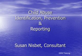 Child Abuse  Identification, Prevention  &  Reporting  Susan Nisbet, Consultant