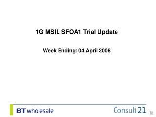 1G MSIL SFOA1 Trial Update Week Ending: 04 April 2008