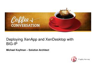 Deploying XenApp and XenDesktop with BIG-IP Michael Koyfman � Solution Architect