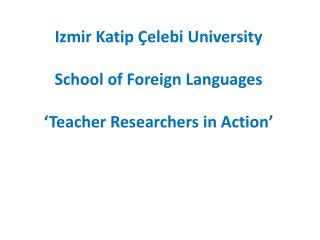 Izmir Katip Çelebi University School of Foreign Languages 'Teacher Researchers in Action'