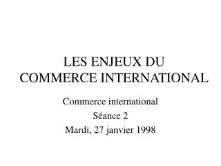 LES ENJEUX DU  COMMERCE INTERNATIONAL