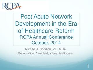 Michael J.  Soisson , MS, MHA Senior Vice President,  Vibra  Healthcare