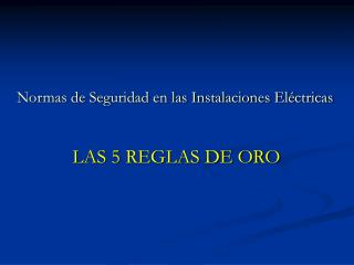 Normas de Seguridad en las Instalaciones Eléctricas               LAS 5 REGLAS DE ORO
