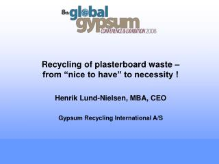 "Recycling of plasterboard waste – from ""nice to have"" to necessity ! Henrik Lund-Nielsen, MBA, CEO"