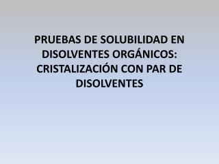 PRUEBAS DE SOLUBILIDAD EN DISOLVENTES ORGÁNICOS: CRISTALIZACIÓN CON PAR DE DISOLVENTES