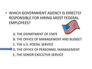 WHICH GOVERNMENT AGENCY IS DIRECTLY RESPONSIBLE FOR HIRING MOST FEDERAL EMPLOYEES   A. THE DEPARTMENT OF STATE  B. THE O