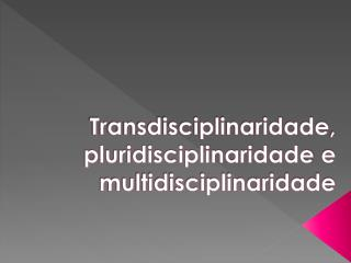 Transdisciplinaridade ,  pluridisciplinaridade  e multidisciplinaridade