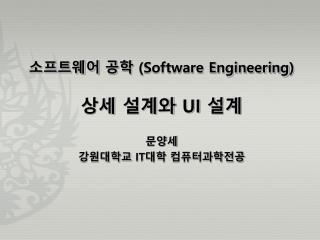 소프트웨어 공학  (Software Engineering ) 상세 설계와  UI  설계 문양세 강원대학교  IT 대학 컴퓨터과학전공