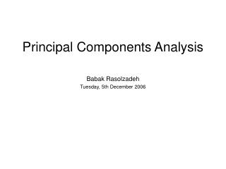Principal Components Analysis Babak Rasolzadeh Tuesday, 5th December 2006