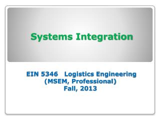 Systems Integration  EIN 5346   Logistics Engineering  (MSEM, Professional)  Fall, 2013